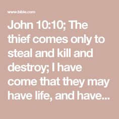 John 10:10; The thief comes only to steal and kill and destroy; I have come that they may have life, and have it to the full.