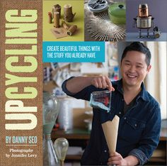Upcycling: Create Beautiful Things with the Stuff You Already Have by Danny Seo