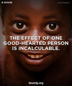 """The effect of one good-hearted person is incalculable."""