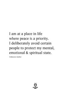 I am at a place in life where peace is a priority. I deliberately avoid certain people to protect my mental, emotional spiritual state. Unknown Author - I am at a place in life where peace is a priority Now Quotes, True Quotes, Words Quotes, Quotes To Live By, Motivational Quotes, Inspirational Quotes, Sayings, Change Quotes, New Place Quotes