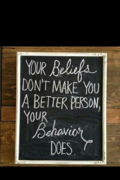 your beliefs don't make you better, your Behaviour does
