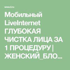 Мобильный LiveInternet ГЛУБОКАЯ ЧИСТКА ЛИЦА ЗА 1 ПРОЦЕДУРУ | ЖЕНСКИЙ_БЛОГ_РУ - ЖЕНСКИЙ БЛОГ. |