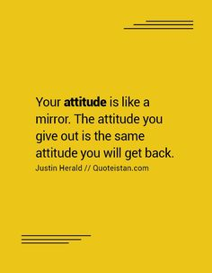 Your #attitude is like a mirror. The attitude you give out is the same attitude you will get back. http://www.quoteistan.com/2016/09/your-attitude-is-like-mirror-attitude.html