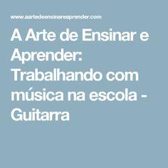 A Arte de Ensinar e Aprender: Trabalhando com música na escola -  Guitarra