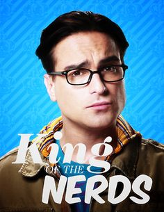 King of the nerds. (Leonard, Big Bang Theory)