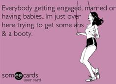 Well, I've gotten the engaged and married part down but I'm still working on my abs and booty.  :)