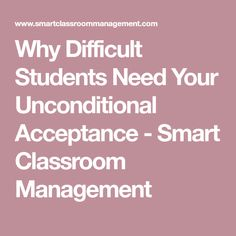 Why Difficult Students Need Your Unconditional Acceptance - Smart Classroom Management