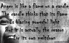 Anger is like a flame on a candle. The candle thinks that its flame is blazing powerful light, but it is actually the reason for its own meltdown. via WishesMessages.com