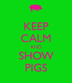 KEEP CALM AND SHOW PIGS