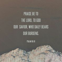 Praise the Lord; praise God our savior! For each day he carries us in his arms. Interlude Psalms 68 NLT http://bible.com/116/psa.68.19.NLT