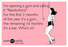 I'm opening a gym and calling it 'Resolutions'. For the first 2 months of the year it's a gym.... the remaining 10 months it's a bar. Who's in?