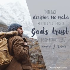 """With each decision we make, we either merit more of God's trust or diminish His trust."" –Elder Richard J. Maynes 
