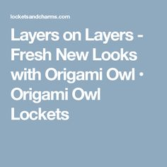 Layers on Layers - Fresh New Looks with Origami Owl • Origami Owl Lockets