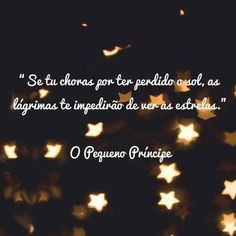 """Rough translation,""""If you cry over losing the sun, the tears will prevent you from seeing the stars.""""O Pequeno Prncipe Frases The Notebook Quotes, Frases Humor, Inspirational Phrases, The Little Prince, Some Words, You Are The Father, Sentences, Crying, My Books"""