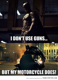 First of all, its a batpod. Secondly, he needs them to get other cars out of his way! And glass doors.