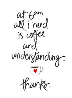 'At 6am all I need is coffee & understanding' - they forgot Jesus, but I reckon He's the only one Who understands anyway. By Jenn Olson http://jolson.typepad.com/.a/6a00d8345217ab69e2017744c626ad970d-pi