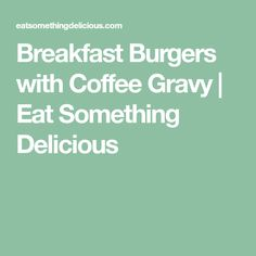 Breakfast Burgers with Coffee Gravy | Eat Something Delicious