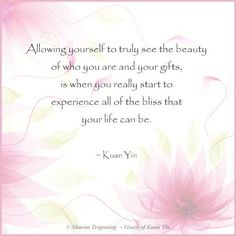 Allowing yourself to truly see the Beauty of who you are and your Gifts, is when you really start to experience all of the Blissthat your life can be ⊰❁⊱ Kuan Yin