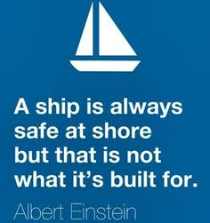 A ship is always safe at shore but that's not what it's built for