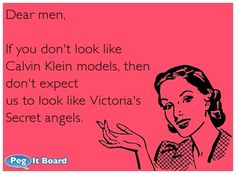 Dear men,  If you don't look like Calvin Klein models, then don't expect us to look like Victoria's Secret angels.