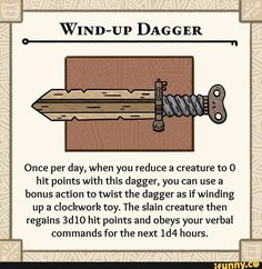WIND-Up DAGGER Once per day, when you reduce a creature to O hit points with this dagger, you can use a bonus action to twist the dagger as if winding up a clockwork toy. The slain creature then regains hit points and obeys your verbal commands for th Dungeons And Dragons Rules, Dnd Dragons, Dungeons And Dragons Homebrew, Dungeons And Dragons Characters, Dnd Characters, Fantasy Weapons, Fantasy Rpg, Fantasy Dragon, Fantasy Costco