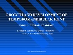 GROWTH AND DEVELOPMENT OF  TEMPOROMANDIBULAR JOINT  INDIAN DENTAL ACADEMY  Leader in continuing dental education  www.indiande...
