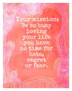 Be so busy you have no time for hate, regret or fear.