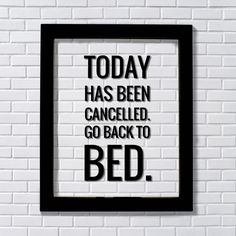 Today has been cancelled. Go back to bed. - Funny Quote Sign Plaque- Floating Quote - Subversive Humor - Funny Home Decor Modern Minimalist. Floating Quote - Framed Transparent Image TODAY HAS BEEN CANCELLED. GO BACK TO BED. All Floating Quotes are expertly printed on transparency film, encased between two pieces of glass and framed in an elegant 8x10 or 11x14 black frame. The black of the artwork is visible and the rest is see-through. This creates a neat shadow when hung on the wall…