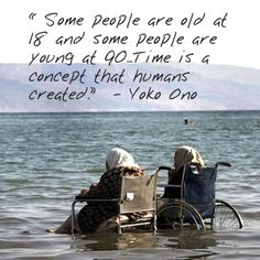 "Quote on Aging by Yoko Ono: ""Some people are old at 18 and some people are young at 90. Time is a concept that humans created."""