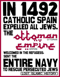 In 1492 Catholic Spain expelled all Jews. The Ottoman Empire welcomed in the refugess, sent the entire navy to rescue persecuted Jews.