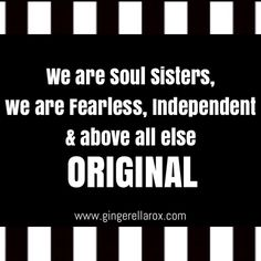 We are Soul Sister, we are Fearless, Independent and above all else ORIGINAL!