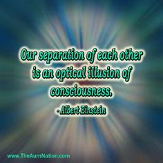 """""""Our separation of each other is an optical illusion of consciousness."""" - Albert Einstein"""