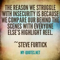 The reason we struggle with insecurity is because we compare your behind the scenes with everyone else's highlight reel.