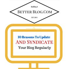 10 Reasons To Update And Syndicate Your Blog Regularly - Building A Better Blog.Com