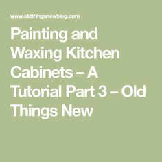 Painting and Waxing Kitchen Cabinets – A Tutorial Part 3 – Old Things New