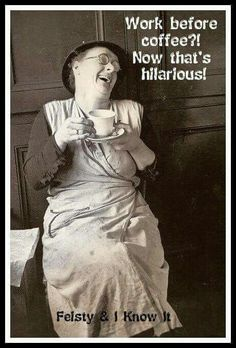 Hahahahaha!!!! Very funny!!! The more coffee I drink the better I work!! ;)