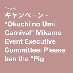 """キャンペーン · """"Okuchi no Umi Carnival"""" Mikame Event Executive Committee: Please ban the """"Pig Rodeo""""! · Change.org"""