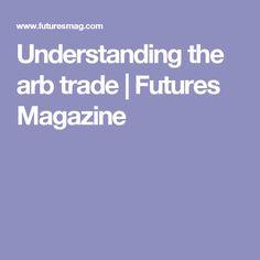 Understanding the arb trade | Futures Magazine