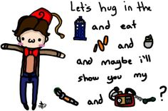 """""""Let's hug in the TARDIS and eat fish fingers and custard and maybe i'll show you my sonic screwdriver and time wimey detector."""""""