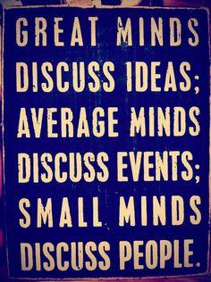 Grandes mentes discutem sobre ideias, mentes medianas discutem sobre acontecimentos, mentes pequenas discutem sobre pessoas ...