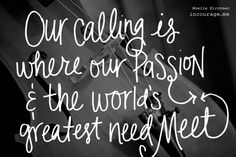 """""""God can use whatever we're drawn to for His purpose. I have often heard it said that our calling is where our passion and the world's greatest need meet."""""""
