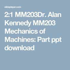 2:1 MM203Dr. Alan Kennedy MM203 Mechanics of Machines: Part ppt download