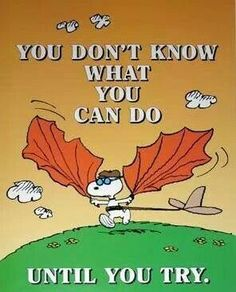 Snoopy You do not know what you can do until you try
