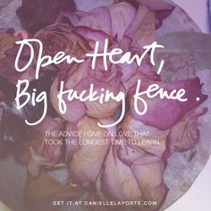 """Open, gentle heart. Big fucking fence."" The advice I give on Love that took the longest time to learn. http://www.daniellelaporte.com/advice-on-love/"
