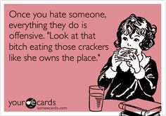 Once you hate someone, everything they do is offensive. 'Look at that bitch eating those crackers like she owns the place.'