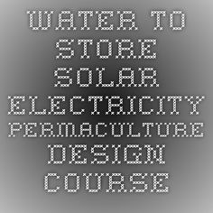 Water to store solar electricity - Permaculture Design Course