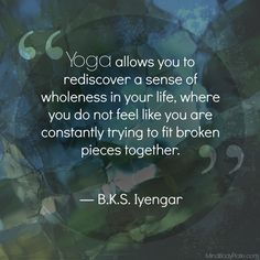 Yoga allows you to rediscover a sense of wholeness...