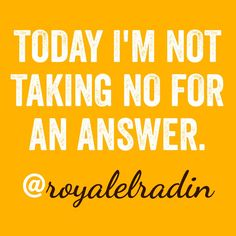 TODAY I'M NOT TAKING NO FOR AN ANSWER.