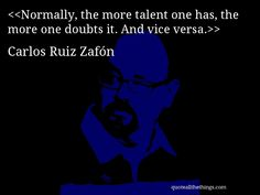 Normally, the more talent one has, the more one doubts it. And vice versa.— Carlos Ruiz Zafón #CarlosRuizZafón #quote #quotation #aphorism #quoteallthethings