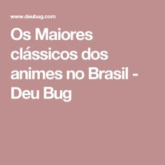 Os Maiores clássicos dos animes no Brasil - Deu Bug